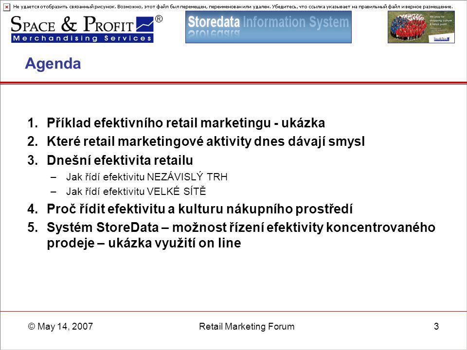 ® © May 14, 2007Retail Marketing Forum14 Které retail-marketingové aktivity dávají smysl při dnešní efektivitě retailu Cross-marketing (dodavatel + sítě) Pocity zákazníků - test, pátek a sobota - fronty, demotivovaný personál, špatná orientace, ceny nesedí …  Prodejna o mne nemá ve skutečnosti zájem – 72%  Utrácí zbytečně peníze na to, aby mne přesvědčovali reklamou, ale nepečují o mne – 69%  Rád bych šel nakupovat někam, kde to opravdu funguje – 93%