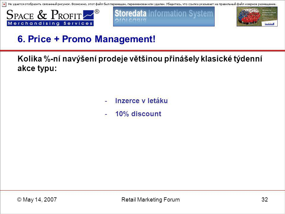 ® © May 14, 2007Retail Marketing Forum32 6. Price + Promo Management! Kolika %-ní navýšení prodeje většinou přinášely klasické týdenní akce typu: - In