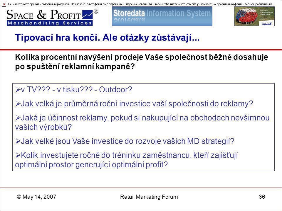 ® © May 14, 2007Retail Marketing Forum36 Tipovací hra končí. Ale otázky zůstávají... Kolika procentní navýšení prodeje Vaše společnost běžně dosahuje