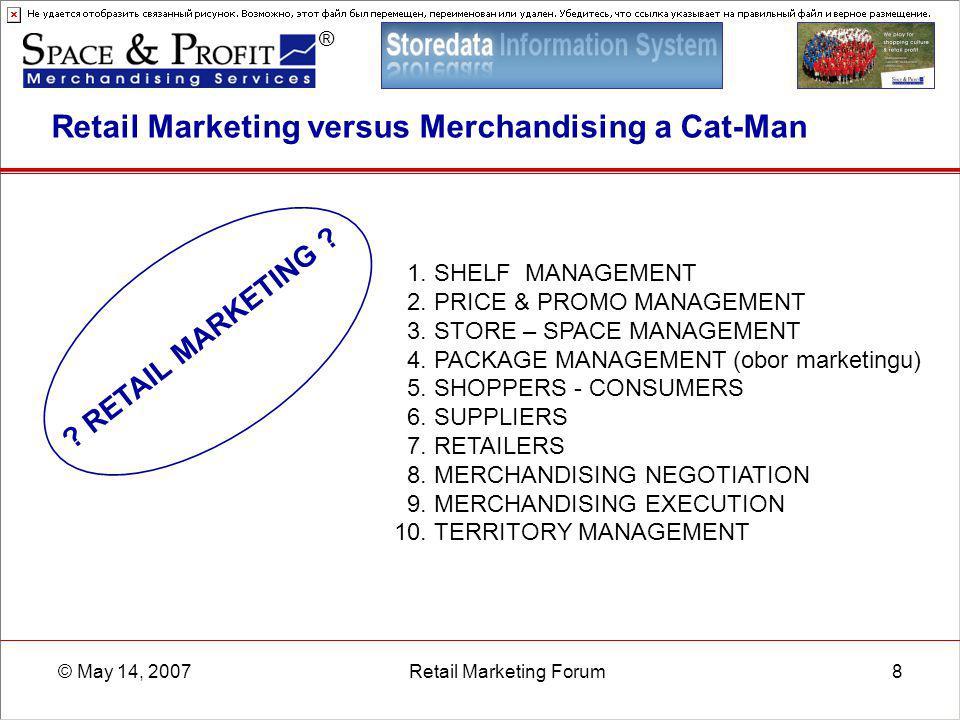 ® © May 14, 2007Retail Marketing Forum8 Retail Marketing versus Merchandising a Cat-Man 1. SHELF MANAGEMENT 2. PRICE & PROMO MANAGEMENT 3. STORE – SPA