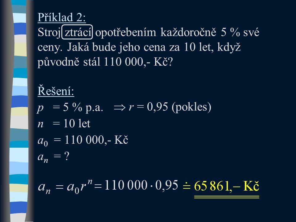 Příklad 2: Stroj ztrácí opotřebením každoročně 5 % své ceny. Jaká bude jeho cena za 10 let, když původně stál 110 000,- Kč? Řešení: p = 5 % p.a. n = 1
