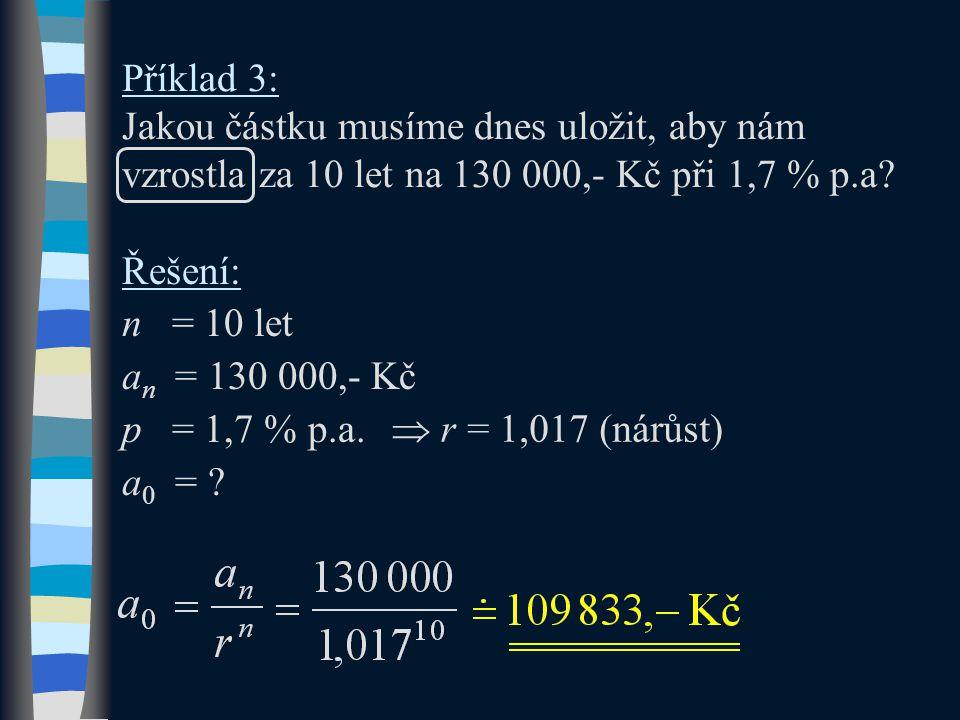 Příklad 3: Jakou částku musíme dnes uložit, aby nám vzrostla za 10 let na 130 000,- Kč při 1,7 % p.a? Řešení: n = 10 let a n = 130 000,- Kč p = 1,7 %