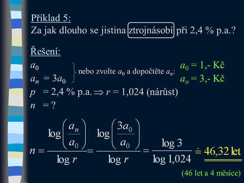 Příklad 5: Za jak dlouho se jistina ztrojnásobí při 2,4 % p.a.? Řešení: a0a0 a n = 3a 0 p = 2,4 % p.a. n = ? (46 let a 4 měsíce)  r r = 1,024 (nárůs
