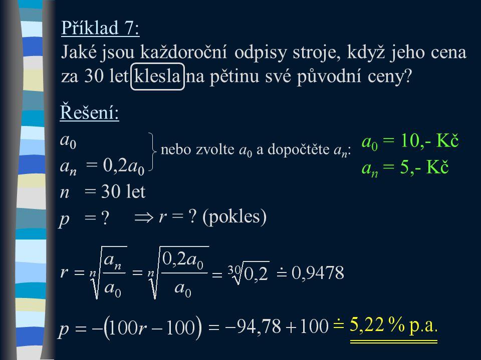Příklad 7: Jaké jsou každoroční odpisy stroje, když jeho cena za 30 let klesla na pětinu své původní ceny? Řešení: a0a0 a n = 0,2a 0 n = 30 let p = ?