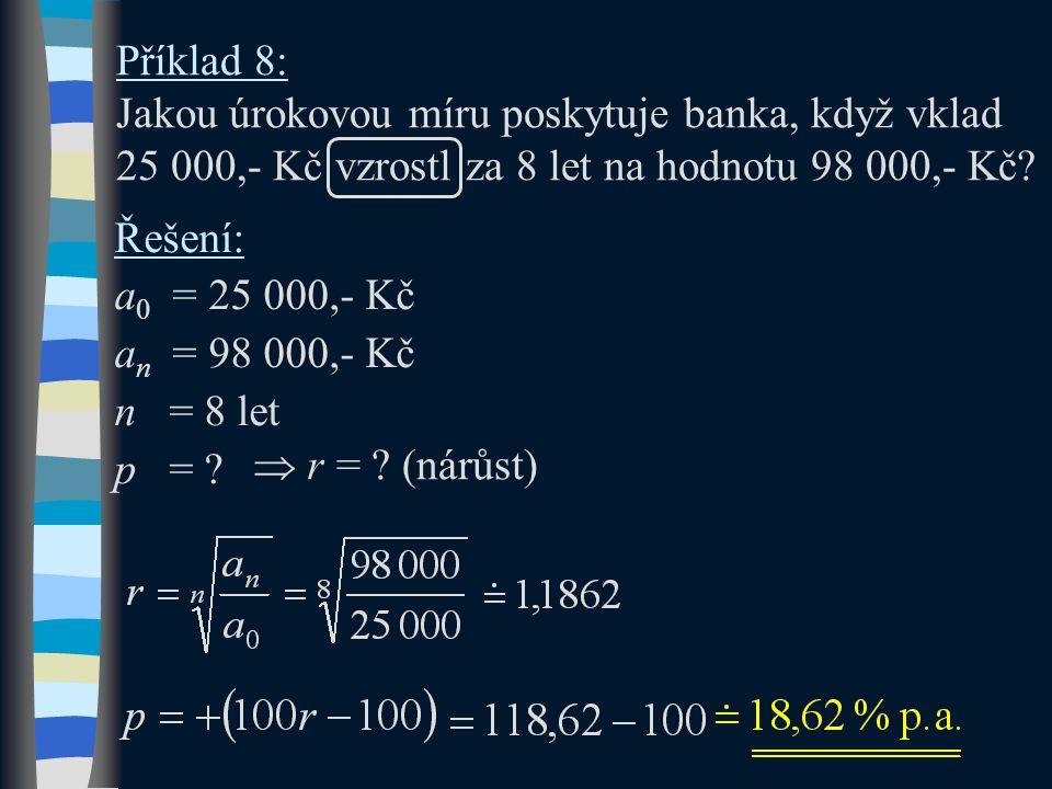 Příklad 8: Jakou úrokovou míru poskytuje banka, když vklad 25 000,- Kč vzrostl za 8 let na hodnotu 98 000,- Kč? Řešení: a 0 = 25 000,- Kč a n = 98 000