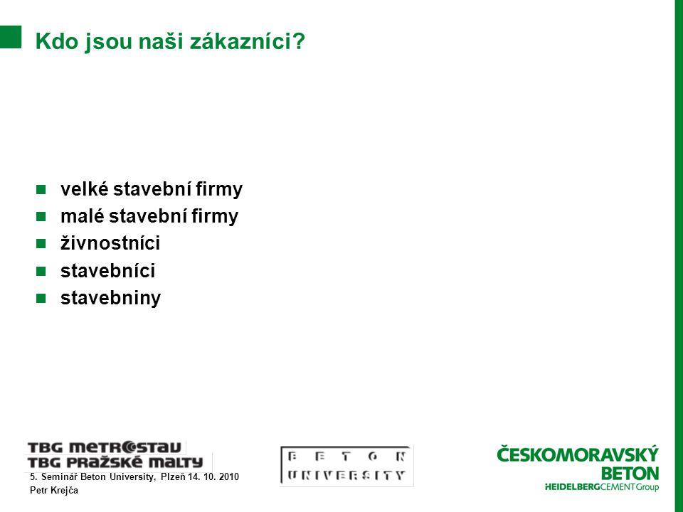 5. Seminář Beton University, Plzeň 14. 10. 2010 Petr Krejča Kdo jsou naši zákazníci.