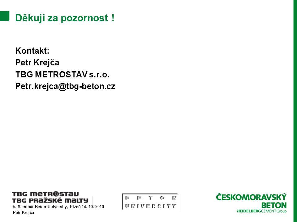 5. Seminář Beton University, Plzeň 14. 10. 2010 Petr Krejča Děkuji za pozornost ! Kontakt: Petr Krejča TBG METROSTAV s.r.o. Petr.krejca@tbg-beton.cz