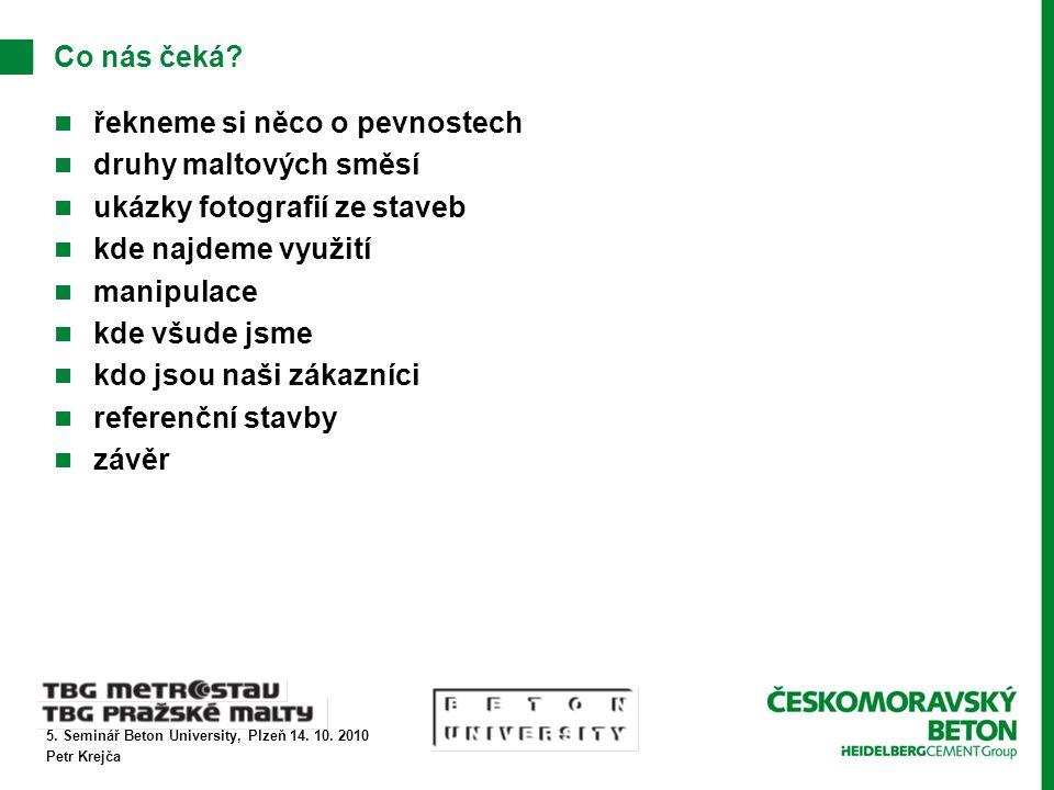 5. Seminář Beton University, Plzeň 14. 10. 2010 Petr Krejča Co nás čeká? řekneme si něco o pevnostech druhy maltových směsí ukázky fotografií ze stave