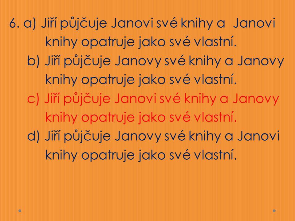 6. a) Jiří půjčuje Janovi své knihy a Janovi knihy opatruje jako své vlastní. b) Jiří půjčuje Janovy své knihy a Janovy knihy opatruje jako své vlastn
