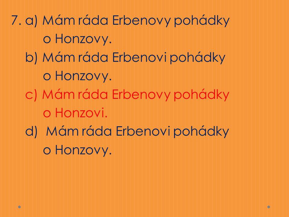 7. a) Mám ráda Erbenovy pohádky o Honzovy. b) Mám ráda Erbenovi pohádky o Honzovy. c) Mám ráda Erbenovy pohádky o Honzovi. d) Mám ráda Erbenovi pohádk