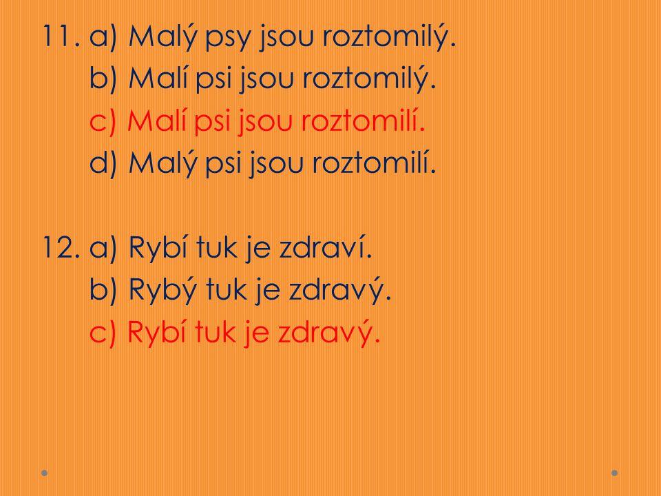 11. a) Malý psy jsou roztomilý. b) Malí psi jsou roztomilý. c) Malí psi jsou roztomilí. d) Malý psi jsou roztomilí. 12. a) Rybí tuk je zdraví. b) Rybý