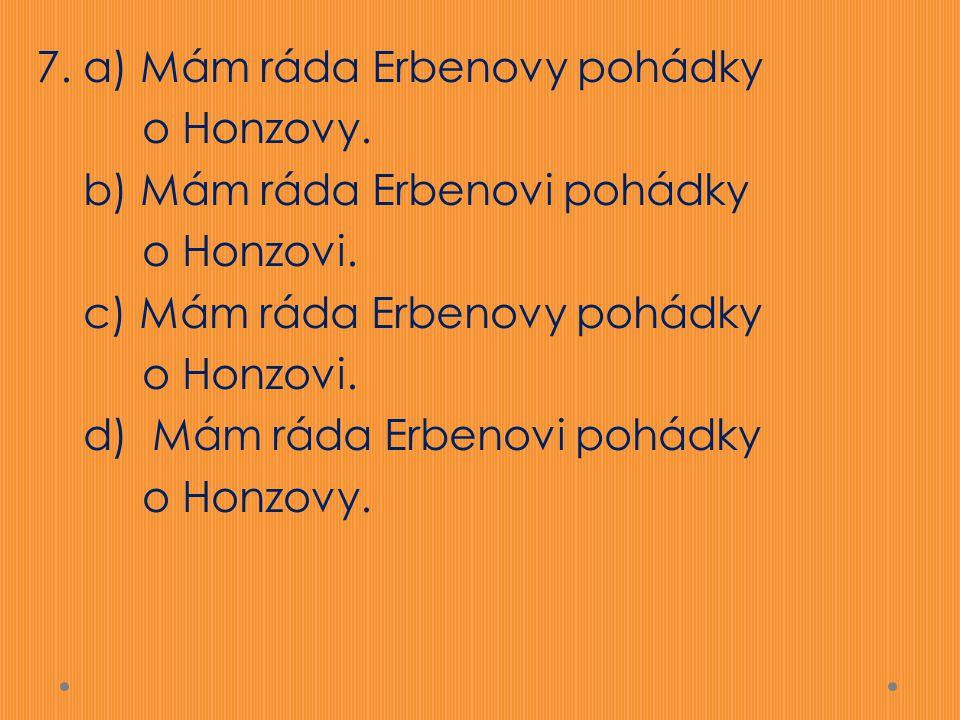7. a) Mám ráda Erbenovy pohádky o Honzovy. b) Mám ráda Erbenovi pohádky o Honzovi. c) Mám ráda Erbenovy pohádky o Honzovi. d) Mám ráda Erbenovi pohádk