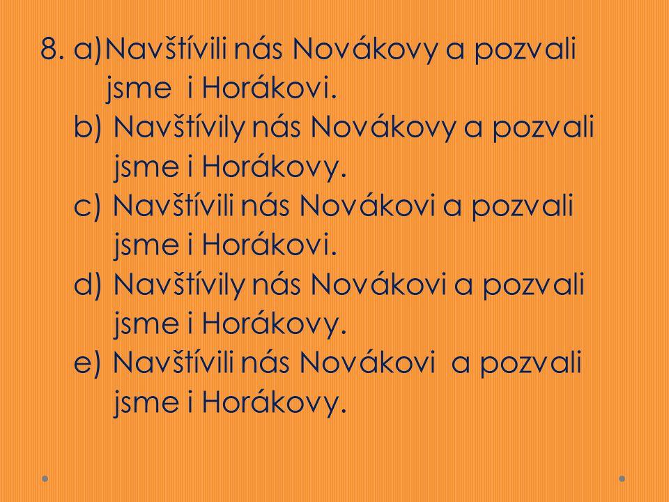 8. a)Navštívili nás Novákovy a pozvali jsme i Horákovi. b) Navštívily nás Novákovy a pozvali jsme i Horákovy. c) Navštívili nás Novákovi a pozvali jsm