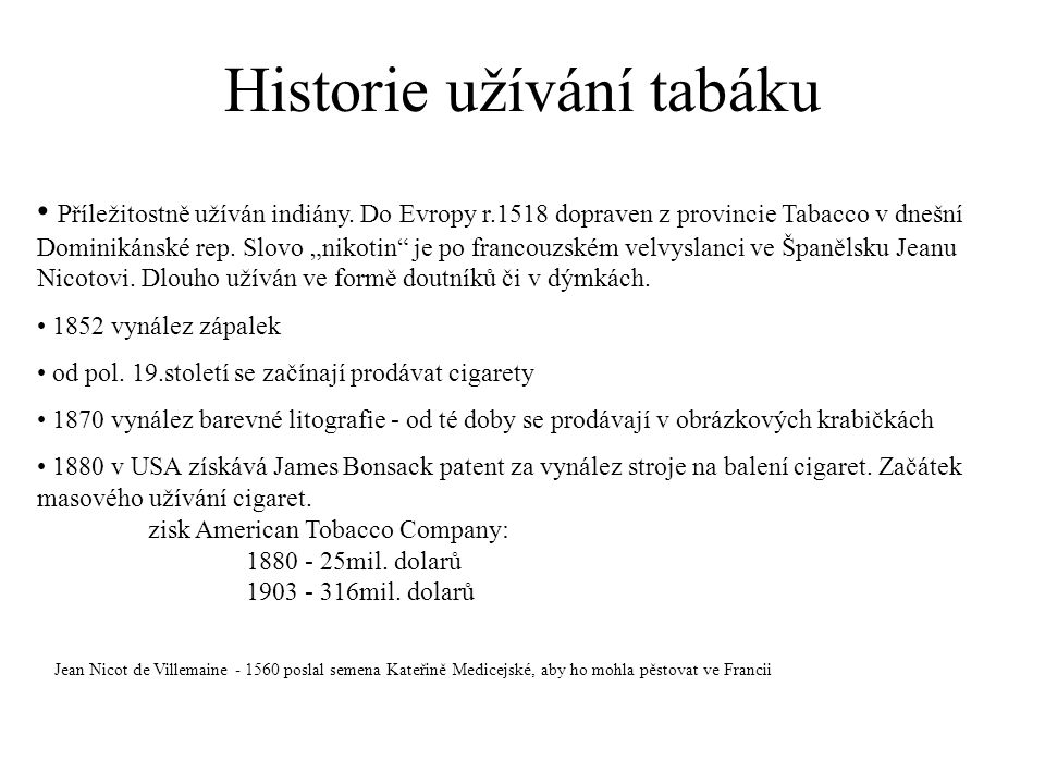 """Historie užívání tabáku Příležitostně užíván indiány. Do Evropy r.1518 dopraven z provincie Tabacco v dnešní Dominikánské rep. Slovo """"nikotin"""" je po f"""
