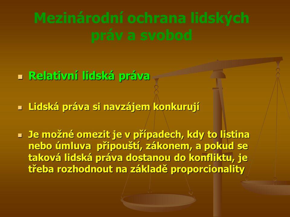 Mezinárodní ochrana lidských práv a svobod Relativní lidská práva Relativní lidská práva Lidská práva si navzájem konkurují Lidská práva si navzájem konkurují Je možné omezit je v případech, kdy to listina nebo úmluva připouští, zákonem, a pokud se taková lidská práva dostanou do konfliktu, je třeba rozhodnout na základě proporcionality Je možné omezit je v případech, kdy to listina nebo úmluva připouští, zákonem, a pokud se taková lidská práva dostanou do konfliktu, je třeba rozhodnout na základě proporcionality