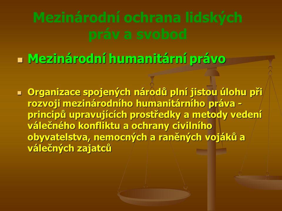 Mezinárodní ochrana lidských práv a svobod Mezinárodní humanitární právo Mezinárodní humanitární právo Organizace spojených národů plní jistou úlohu při rozvoji mezinárodního humanitárního práva - principů upravujících prostředky a metody vedení válečného konfliktu a ochrany civilního obyvatelstva, nemocných a raněných vojáků a válečných zajatců Organizace spojených národů plní jistou úlohu při rozvoji mezinárodního humanitárního práva - principů upravujících prostředky a metody vedení válečného konfliktu a ochrany civilního obyvatelstva, nemocných a raněných vojáků a válečných zajatců