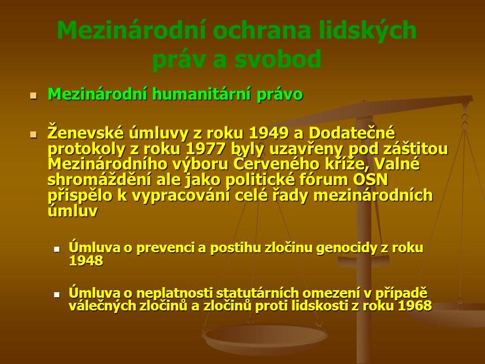 Mezinárodní ochrana lidských práv a svobod Mezinárodní humanitární právo Mezinárodní humanitární právo Ženevské úmluvy z roku 1949 a Dodatečné protokoly z roku 1977 byly uzavřeny pod záštitou Mezinárodního výboru Červeného kříže, Valné shromáždění ale jako politické fórum OSN přispělo k vypracování celé řady mezinárodních úmluv Ženevské úmluvy z roku 1949 a Dodatečné protokoly z roku 1977 byly uzavřeny pod záštitou Mezinárodního výboru Červeného kříže, Valné shromáždění ale jako politické fórum OSN přispělo k vypracování celé řady mezinárodních úmluv Úmluva o prevenci a postihu zločinu genocidy z roku 1948 Úmluva o prevenci a postihu zločinu genocidy z roku 1948 Úmluva o neplatnosti statutárních omezení v případě válečných zločinů a zločinů proti lidskosti z roku 1968 Úmluva o neplatnosti statutárních omezení v případě válečných zločinů a zločinů proti lidskosti z roku 1968