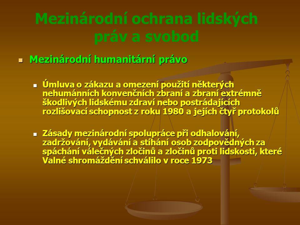 Mezinárodní ochrana lidských práv a svobod Mezinárodní humanitární právo Mezinárodní humanitární právo Úmluva o zákazu a omezení použití některých nehumánních konvenčních zbraní a zbraní extrémně škodlivých lidskému zdraví nebo postrádajících rozlišovací schopnost z roku 1980 a jejích čtyř protokolů Úmluva o zákazu a omezení použití některých nehumánních konvenčních zbraní a zbraní extrémně škodlivých lidskému zdraví nebo postrádajících rozlišovací schopnost z roku 1980 a jejích čtyř protokolů Zásady mezinárodní spolupráce při odhalování, zadržování, vydávání a stíhání osob zodpovědných za spáchání válečných zločinů a zločinů proti lidskosti, které Valné shromáždění schválilo v roce 1973 Zásady mezinárodní spolupráce při odhalování, zadržování, vydávání a stíhání osob zodpovědných za spáchání válečných zločinů a zločinů proti lidskosti, které Valné shromáždění schválilo v roce 1973