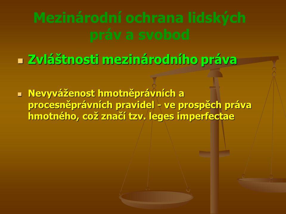 Mezinárodní ochrana lidských práv a svobod Zvláštnosti mezinárodního práva Zvláštnosti mezinárodního práva Nevyváženost hmotněprávních a procesněprávních pravidel - ve prospěch práva hmotného, což značí tzv.