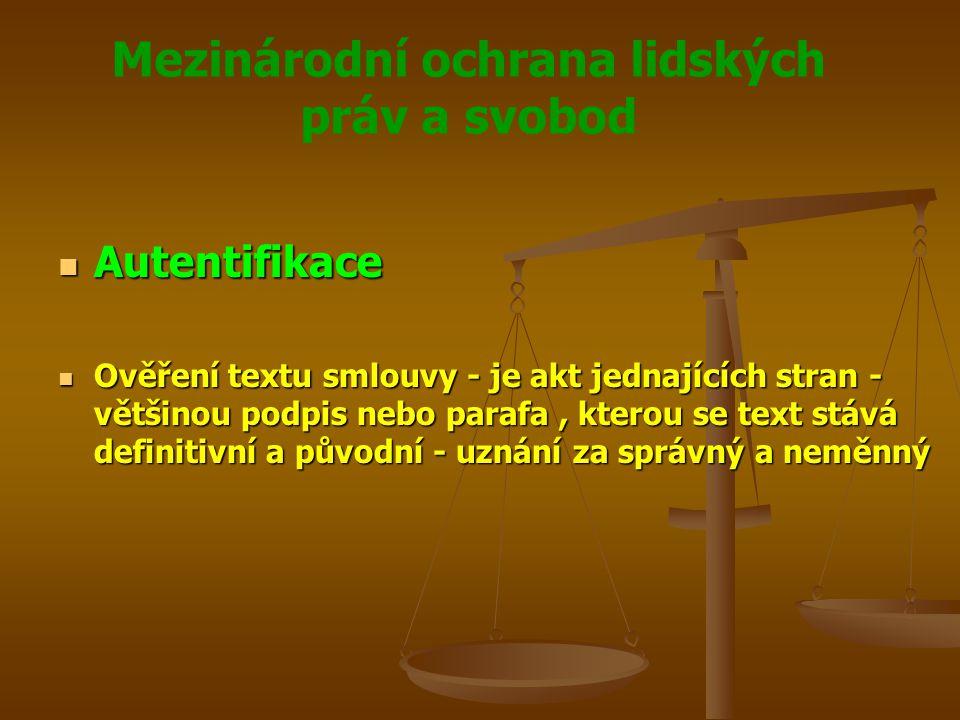 Mezinárodní ochrana lidských práv a svobod Autentifikace Autentifikace Ověření textu smlouvy - je akt jednajících stran - většinou podpis nebo parafa, kterou se text stává definitivní a původní - uznání za správný a neměnný Ověření textu smlouvy - je akt jednajících stran - většinou podpis nebo parafa, kterou se text stává definitivní a původní - uznání za správný a neměnný