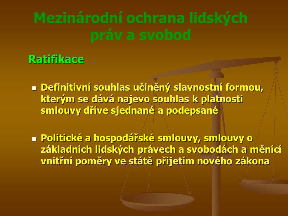 Mezinárodní ochrana lidských práv a svobod Ratifikace Definitivní souhlas učiněný slavnostní formou, kterým se dává najevo souhlas k platnosti smlouvy dříve sjednané a podepsané Definitivní souhlas učiněný slavnostní formou, kterým se dává najevo souhlas k platnosti smlouvy dříve sjednané a podepsané Politické a hospodářské smlouvy, smlouvy o základních lidských právech a svobodách a měnící vnitřní poměry ve státě přijetím nového zákona Politické a hospodářské smlouvy, smlouvy o základních lidských právech a svobodách a měnící vnitřní poměry ve státě přijetím nového zákona