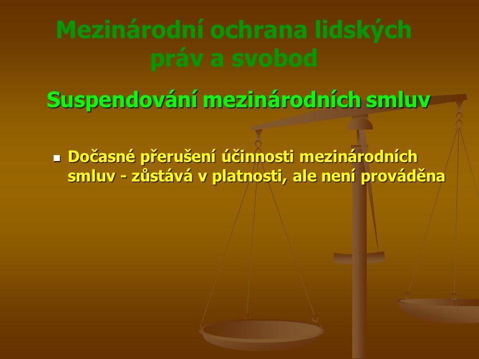 Mezinárodní ochrana lidských práv a svobod Suspendování mezinárodních smluv Dočasné přerušení účinnosti mezinárodních smluv - zůstává v platnosti, ale není prováděna Dočasné přerušení účinnosti mezinárodních smluv - zůstává v platnosti, ale není prováděna