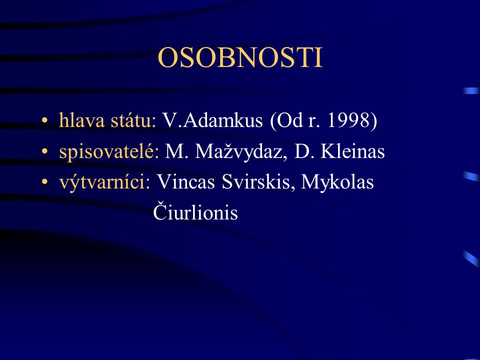 OSOBNOSTI hlava státu: V.Adamkus (Od r. 1998) spisovatelé: M. Mažvydaz, D. Kleinas výtvarníci: Vincas Svirskis, Mykolas Čiurlionis
