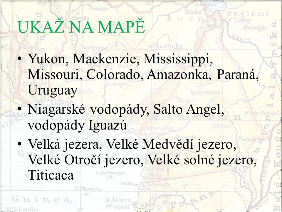 UKAŽ NA MAPĚ Yukon, Mackenzie, Mississippi, Missouri, Colorado, Amazonka, Paraná, Uruguay Niagarské vodopády, Salto Angel, vodopády Iguazú Velká jezer