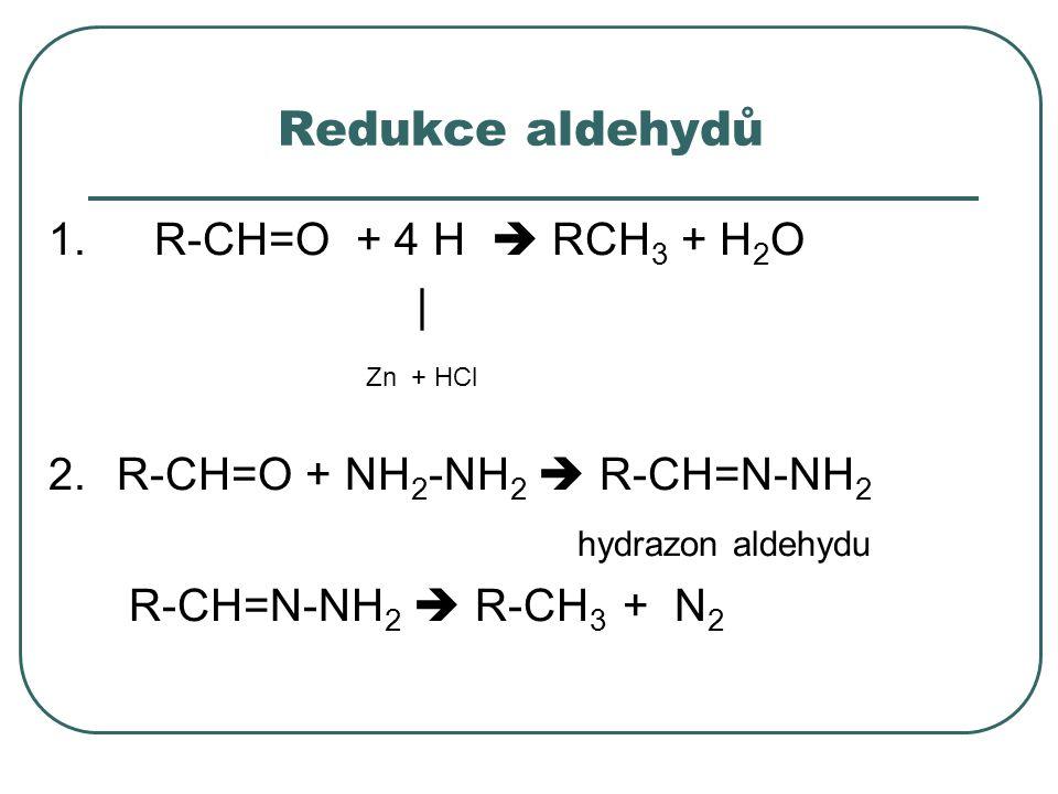 Redukce aldehydů 1. R-CH=O + 4 H  RCH 3 + H 2 O | Zn + HCl 2.R-CH=O + NH 2 -NH 2  R-CH=N-NH 2 hydrazon aldehydu R-CH=N-NH 2  R-CH 3 + N 2