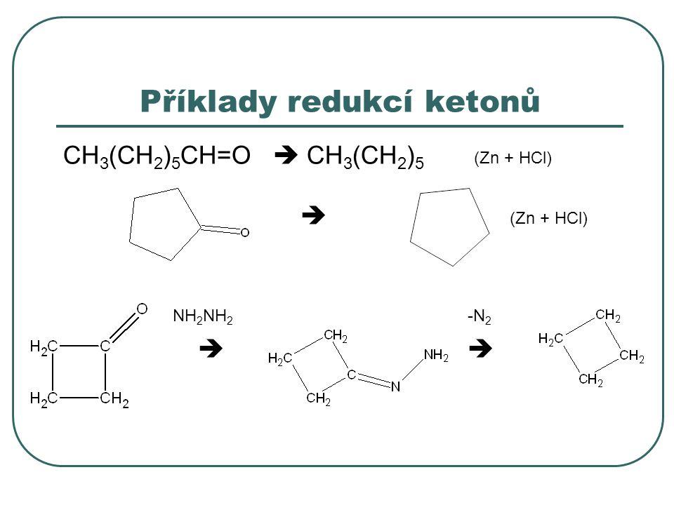 Příklady redukcí ketonů CH 3 (CH 2 ) 5 CH=O  CH 3 (CH 2 ) 5 (Zn + HCl)  (Zn + HCl) NH 2 NH 2 -N 2