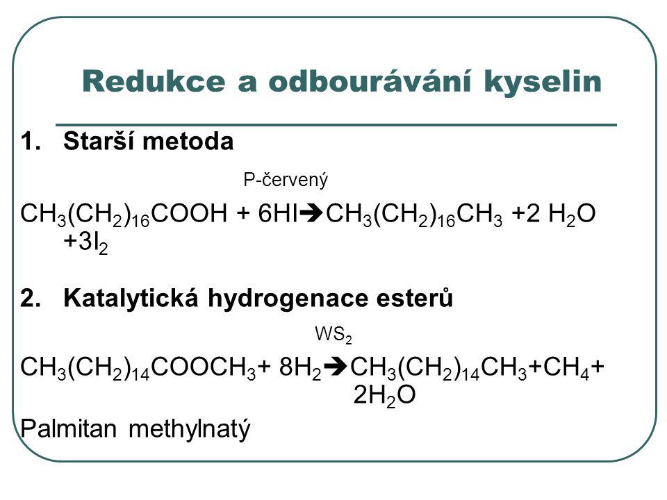 Redukce a odbourávání kyselin 1.Starší metoda P-červený CH 3 (CH 2 ) 16 COOH + 6HI  CH 3 (CH 2 ) 16 CH 3 +2 H 2 O +3I 2 2.Katalytická hydrogenace est