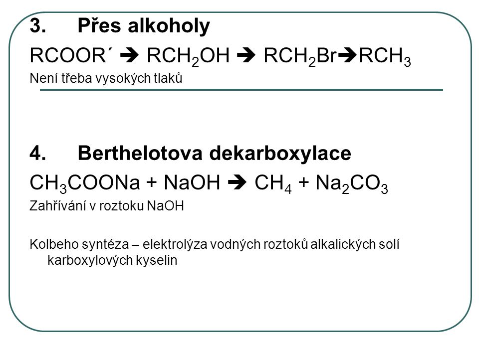 3.Přes alkoholy RCOOR´  RCH 2 OH  RCH 2 Br  RCH 3 Není třeba vysokých tlaků 4.Berthelotova dekarboxylace CH 3 COONa + NaOH  CH 4 + Na 2 CO 3 Zahří