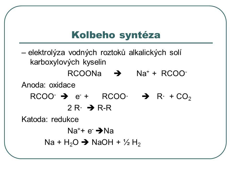 Kolbeho syntéza – elektrolýza vodných roztoků alkalických solí karboxylových kyselin RCOONa  Na + + RCOO - Anoda: oxidace RCOO -  e - + RCOO·  R· +