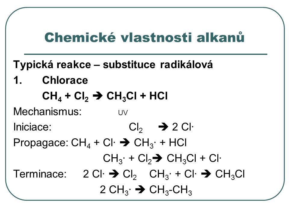 Chemické vlastnosti alkanů Typická reakce – substituce radikálová 1.Chlorace CH 4 + Cl 2  CH 3 Cl + HCl Mechanismus: UV Iniciace:Cl 2  2 Cl· Propaga