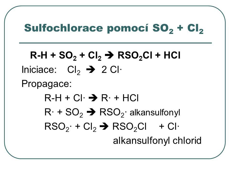 Sulfochlorace pomocí SO 2 + Cl 2 R-H + SO 2 + Cl 2  RSO 2 Cl + HCl Iniciace:Cl 2  2 Cl· Propagace: R-H + Cl·  R· + HCl R· + SO 2  RSO 2 · alkansul