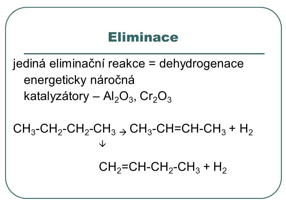 Eliminace jediná eliminační reakce = dehydrogenace energeticky náročná katalyzátory – Al 2 O 3, Cr 2 O 3 CH 3 -CH 2 -CH 2 -CH 3  CH 3 -CH=CH-CH 3 + H