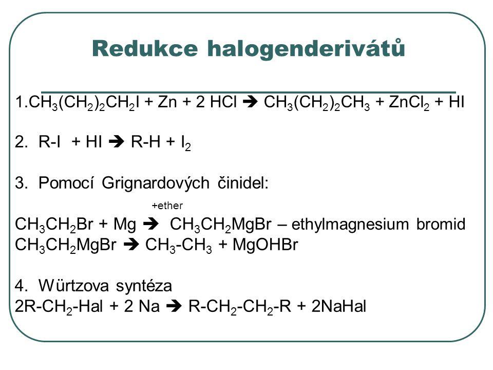 Redukce halogenderivátů 1.CH 3 (CH 2 ) 2 CH 2 I + Zn + 2 HCl  CH 3 (CH 2 ) 2 CH 3 + ZnCl 2 + HI 2. R-I + HI  R-H + I 2 3. Pomocí Grignardových činid