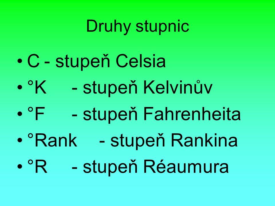 Druhy stupnic C- stupeň Celsia °K- stupeň Kelvinův °F- stupeň Fahrenheita °Rank- stupeň Rankina °R- stupeň Réaumura