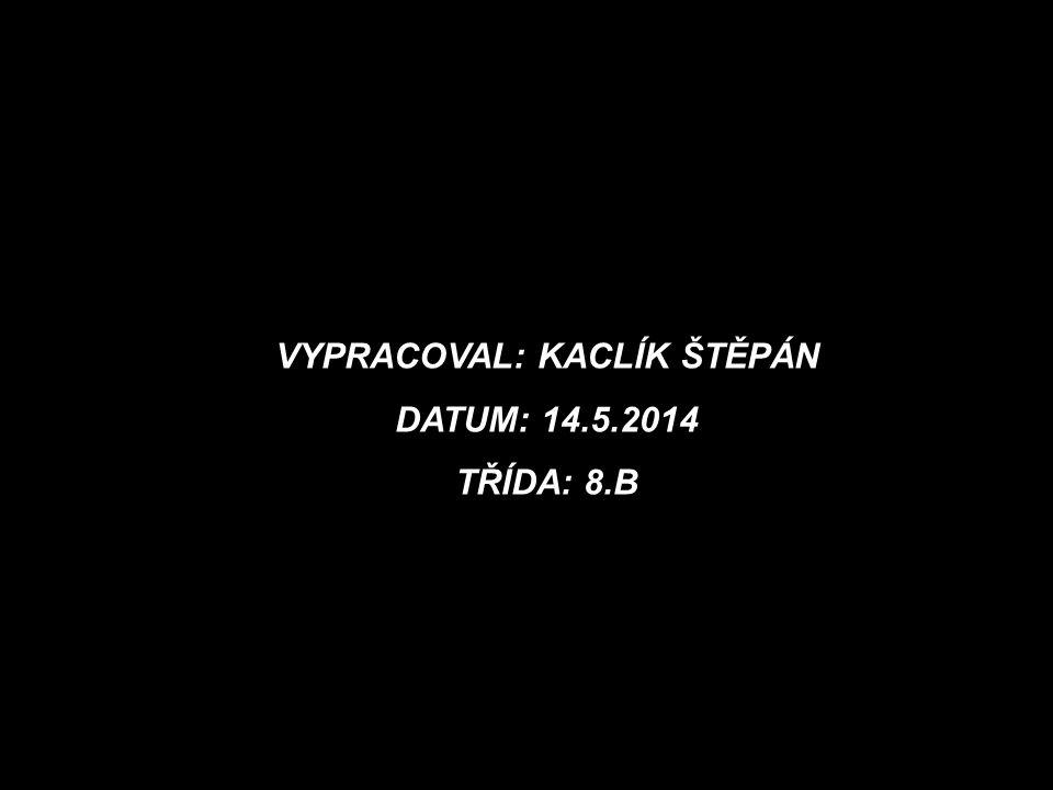 VYPRACOVAL: KACLÍK ŠTĚPÁN DATUM: 14.5.2014 TŘÍDA: 8.B
