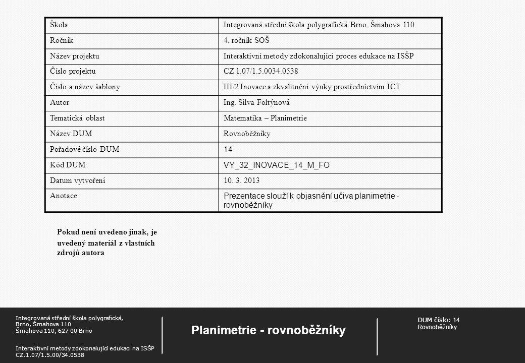 DUM číslo: 14 Rovnoběžníky Planimetrie - rovnoběžníky Integrovaná střední škola polygrafická, Brno, Šmahova 110 Šmahova 110, 627 00 Brno Interaktivní metody zdokonalující edukaci na ISŠP CZ.1.07/1.5.00/34.0538 Pokud není uvedeno jinak, je uvedený materiál z vlastních zdrojů autora ŠkolaIntegrovaná střední škola polygrafická Brno, Šmahova 110 Ročník4.
