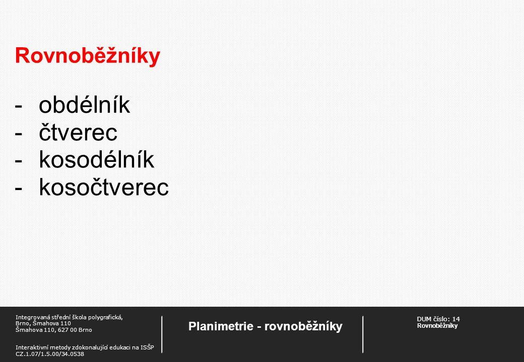 DUM číslo:14 Rovnoběžníky Planimetrie - rovnoběžníky Integrovaná střední škola polygrafická, Brno, Šmahova 110 Šmahova 110, 627 00 Brno Interaktivní metody zdokonalující edukaci na ISŠP CZ.1.07/1.5.00/34.0538 Rovnoběžníky Obdélník A, B, C, D vrcholy obdélníka a, b, c, d strany obdélníka AC = BD úhlopříčky obdélníka AB CD a b c d e f