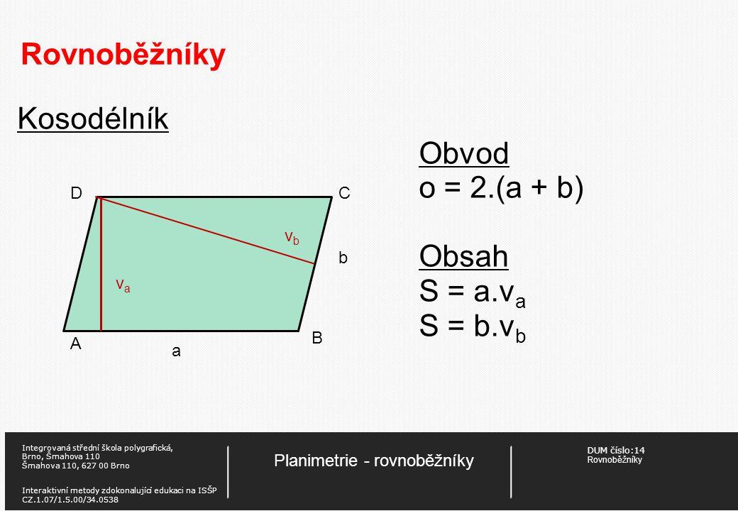 DUM číslo:14 Rovnoběžníky Planimetrie - rovnoběžníky Integrovaná střední škola polygrafická, Brno, Šmahova 110 Šmahova 110, 627 00 Brno Interaktivní metody zdokonalující edukaci na ISŠP CZ.1.07/1.5.00/34.0538 Rovnoběžníky Kosodélník Obvod o = 2.(a + b) Obsah S = a.v a S = b.v b A B CD a b vava vbvb