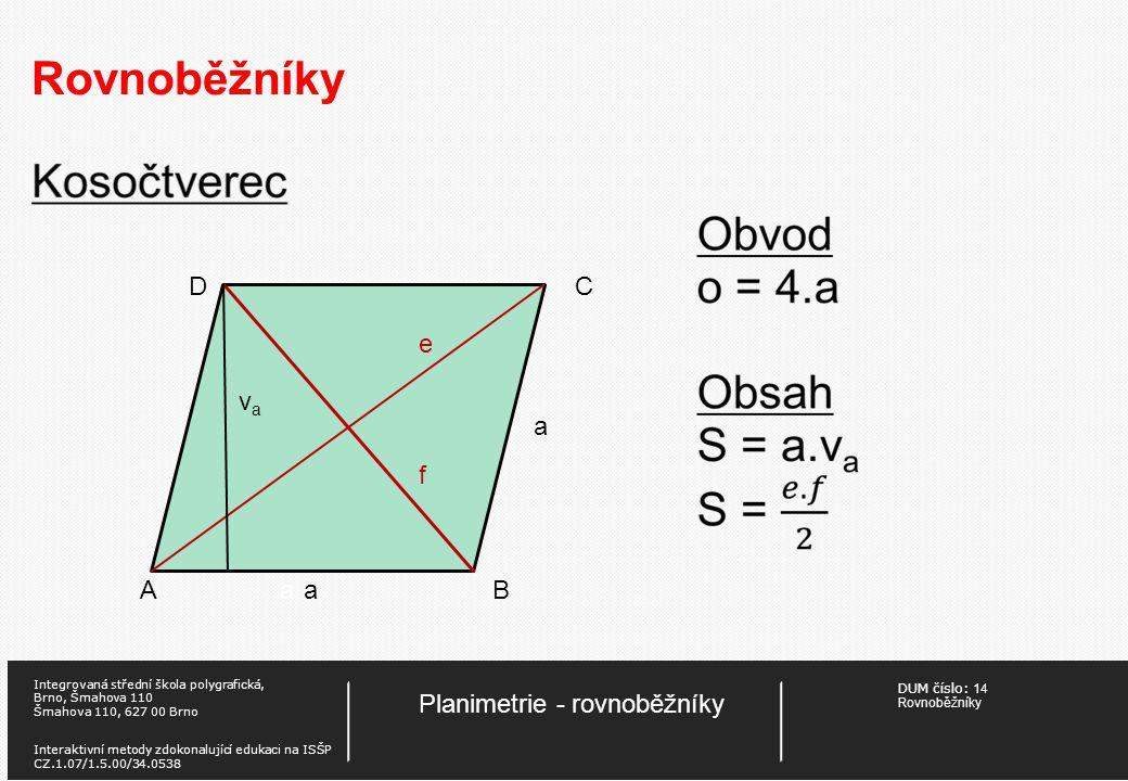 DUM číslo:14 Rovnoběžníky Planimetrie - rovnoběžníky Integrovaná střední škola polygrafická, Brno, Šmahova 110 Šmahova 110, 627 00 Brno Interaktivní metody zdokonalující edukaci na ISŠP CZ.1.07/1.5.00/34.0538 Rovnoběžníky Vlastnosti rovnoběžníků V každém rovnoběžníku jsou dvě protilehlé strany shodné, jsou shodné protilehlé vnitřní úhly, součet vnitřních úhlů přilehlých k téže straně je 180°.