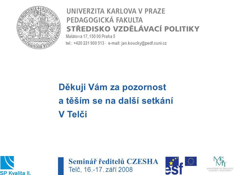 Malátova 17, 150 00 Praha 5 tel.: +420 221 900 513 · e-mail: jan.koucky@pedf.cuni.cz Děkuji Vám za pozornost a těším se na další setkání V Telči Seminář ředitelů CZESHA Telč, 16.-17.