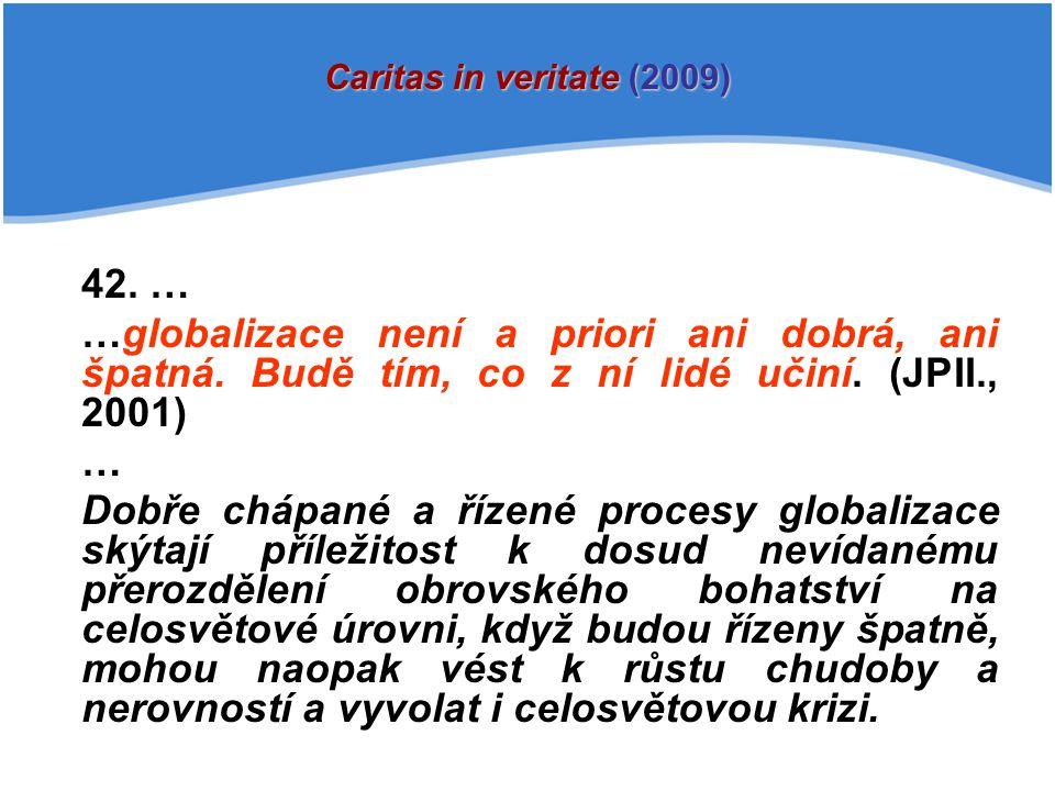 42. … …globalizace není a priori ani dobrá, ani špatná. Budě tím, co z ní lidé učiní. (JPII., 2001) … Dobře chápané a řízené procesy globalizace skýta