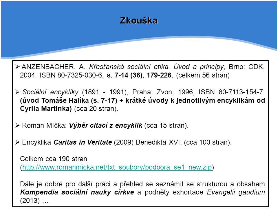 Zkouška  ANZENBACHER, A. Křesťanská sociální etika. Úvod a principy, Brno: CDK, 2004. ISBN 80-7325-030-6. s. 7-14 (36), 179-226. (celkem 56 stran) 