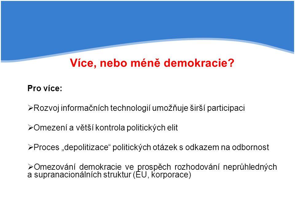 Více, nebo méně demokracie? Pro více:  Rozvoj informačních technologií umožňuje širší participaci  Omezení a větší kontrola politických elit  Proce
