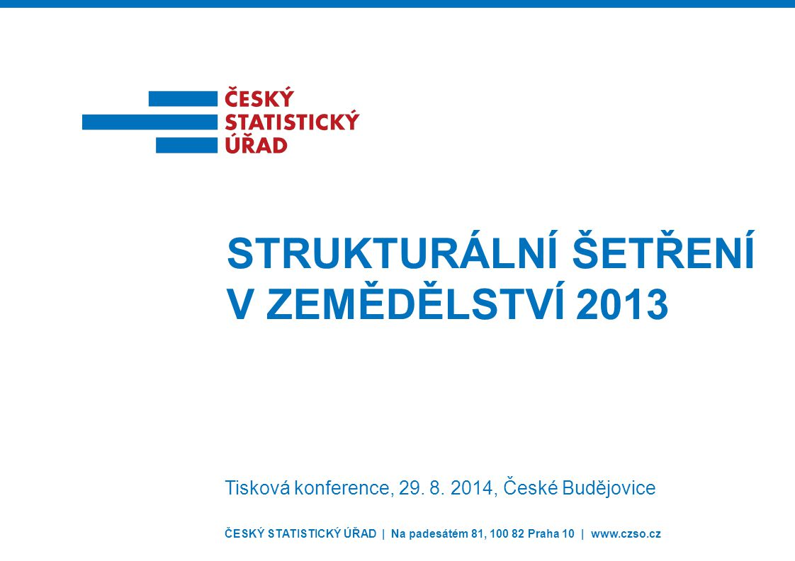 ČESKÝ STATISTICKÝ ÚŘAD | Na padesátém 81, 100 82 Praha 10 | www.czso.cz STRUKTURÁLNÍ ŠETŘENÍ V ZEMĚDĚLSTVÍ 2013 Tisková konference, 29. 8. 2014, České