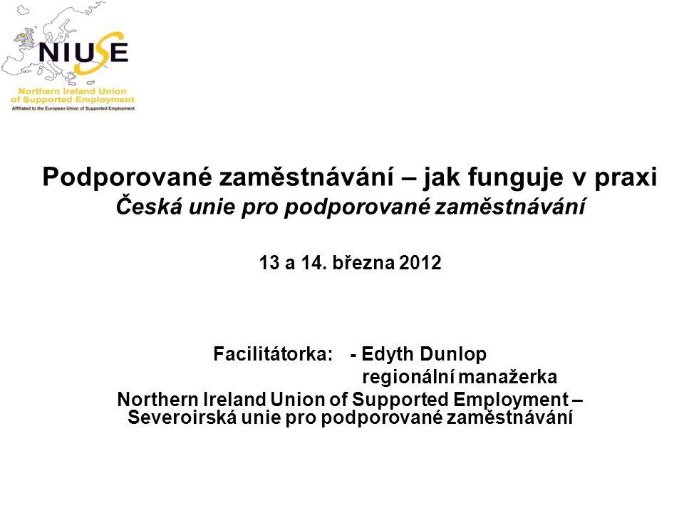Podporované zaměstnávání – jak funguje v praxi Česká unie pro podporované zaměstnávání 13 a 14. března 2012 Facilitátorka:- Edyth Dunlop regionální ma