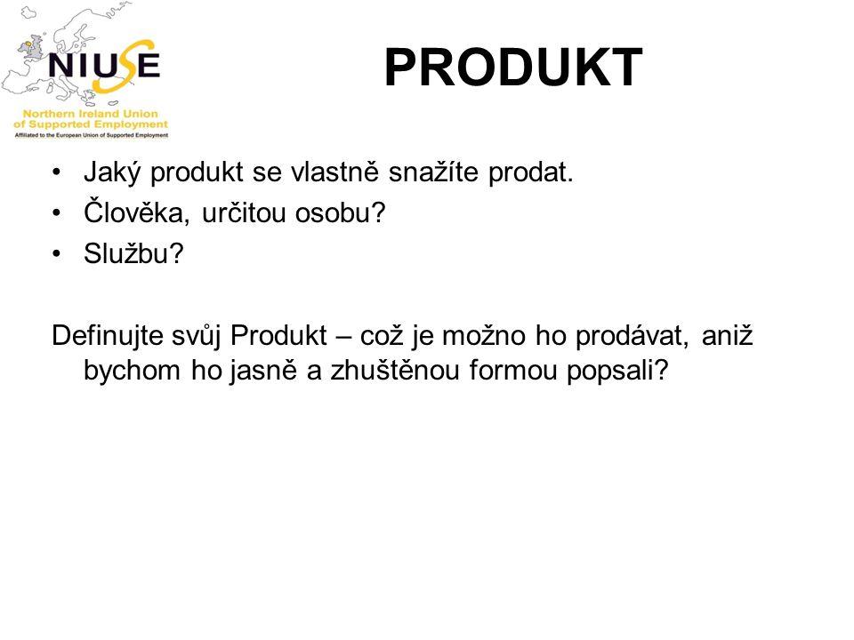 PRODUKT Jaký produkt se vlastně snažíte prodat. Člověka, určitou osobu? Službu? Definujte svůj Produkt – což je možno ho prodávat, aniž bychom ho jasn